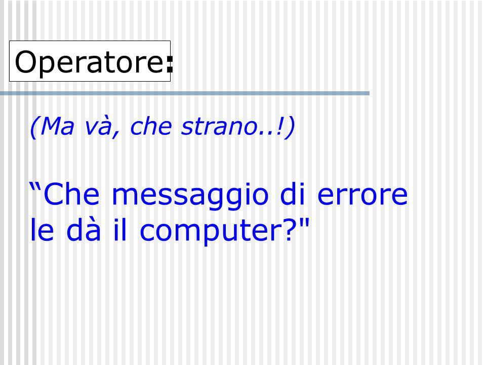 (Mincaaaa… così imparo a fare domande…!!) Guardi, quando accende il computer... Operatore: