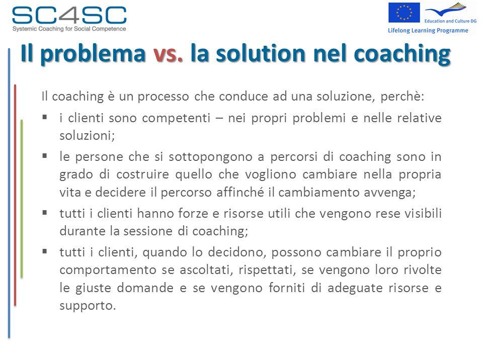 Il problema vs. la solution nel coaching Il coaching è un processo che conduce ad una soluzione, perchè: i clienti sono competenti – nei propri proble