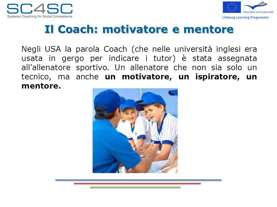 Il Coach: motivatore e mentore Negli USA la parola Coach (che nelle università inglesi era usata in gergo per indicare i tutor) è stata assegnata alla