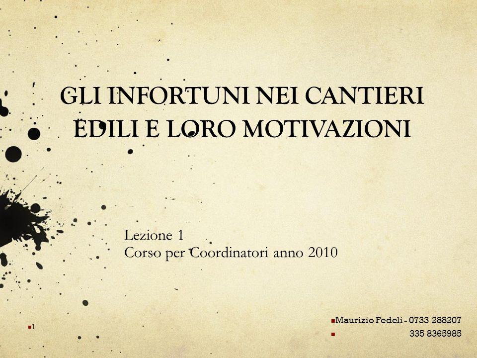 GLI INFORTUNI NEI CANTIERI EDILI E LORO MOTIVAZIONI Lezione 1 Corso per Coordinatori anno 2010 Maurizio Fedeli - 0733 288207 335 8365985 1