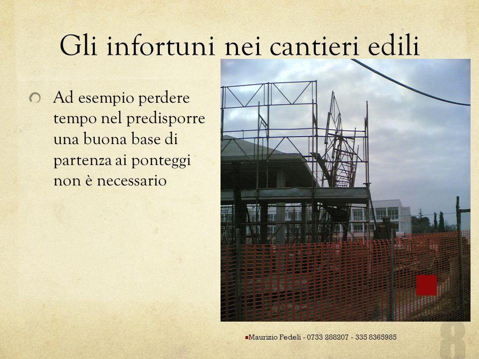 Gli infortuni nei cantieri edili Ad esempio perdere tempo nel predisporre una buona base di partenza ai ponteggi non è necessario Maurizio Fedeli - 07