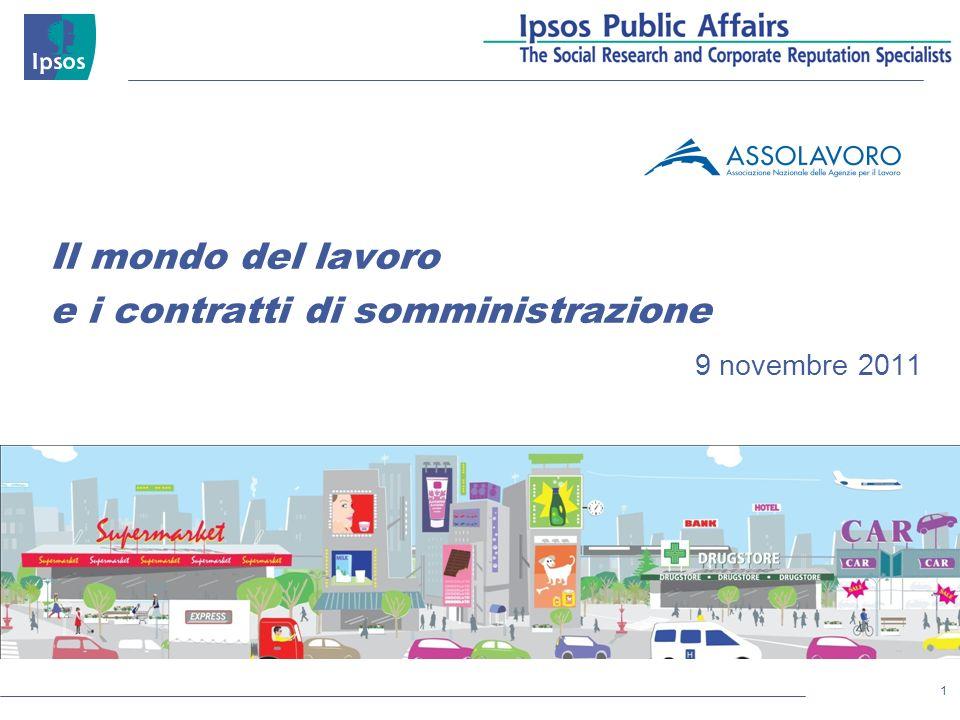 1 © 2011 Ipsos Il mondo del lavoro e i contratti di somministrazione 9 novembre 2011