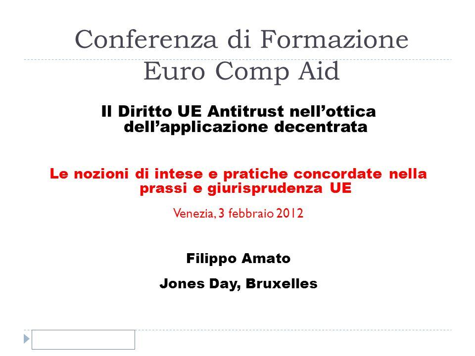 Conferenza di Formazione Euro Comp Aid Il Diritto UE Antitrust nellottica dellapplicazione decentrata Le nozioni di intese e pratiche concordate nella