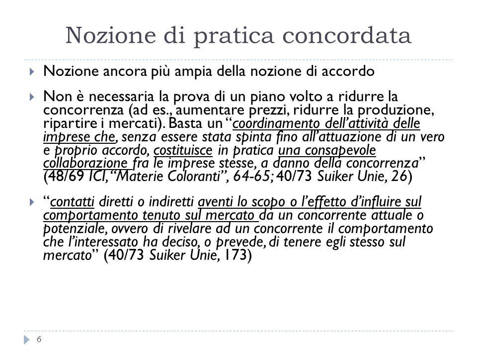Nozione di pratica concordata 6 Nozione ancora più ampia della nozione di accordo Non è necessaria la prova di un piano volto a ridurre la concorrenza