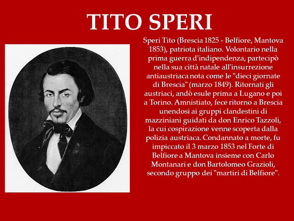 Speri Tito (Brescia 1825 - Belfiore, Mantova 1853), patriota italiano. Volontario nella prima guerra d'indipendenza, partecipò nella sua città natale