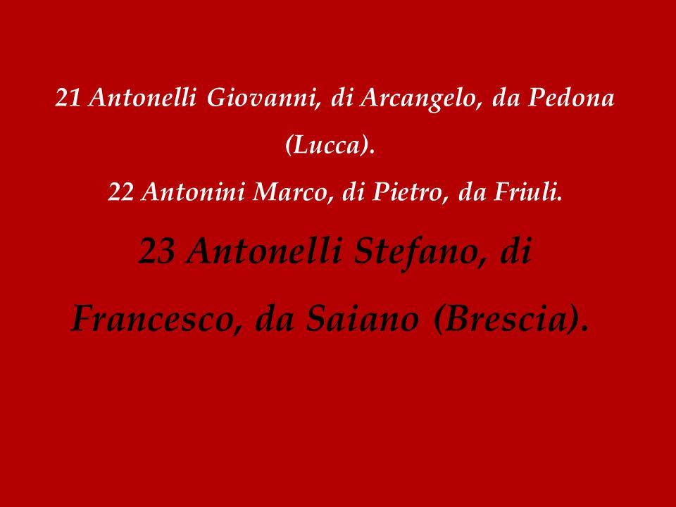 21 Antonelli Giovanni, di Arcangelo, da Pedona (Lucca). 22 Antonini Marco, di Pietro, da Friuli. 23 Antonelli Stefano, di Francesco, da Saiano (Bresci