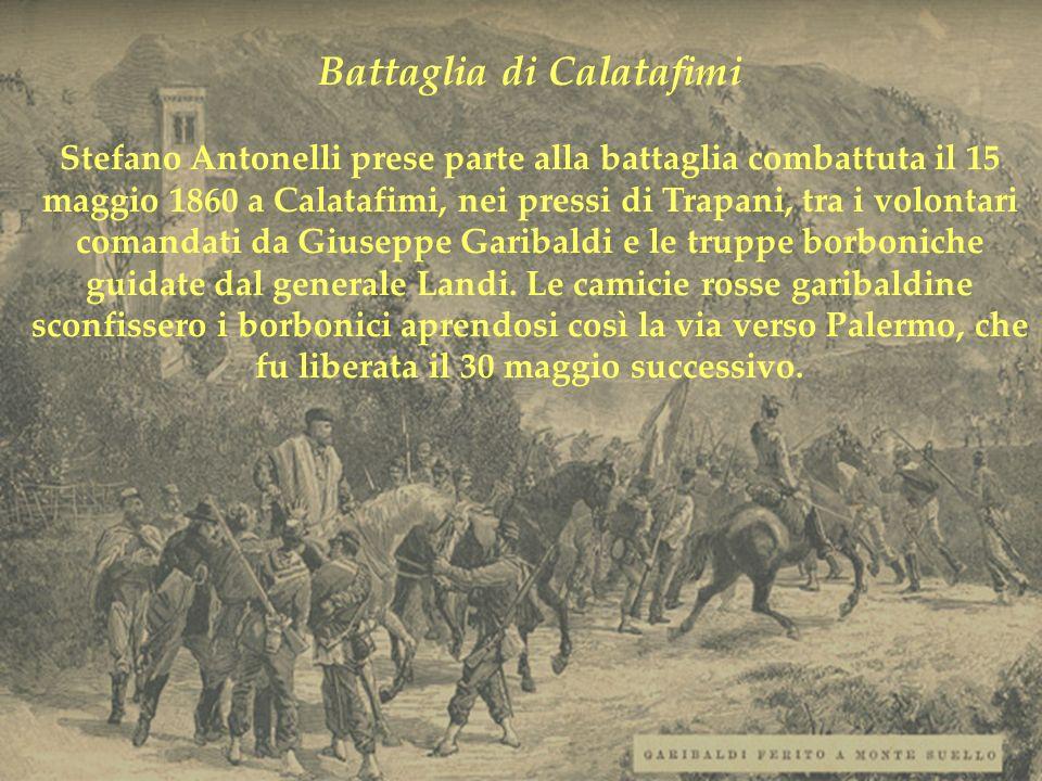 Battaglia di Calatafimi Stefano Antonelli prese parte alla battaglia combattuta il 15 maggio 1860 a Calatafimi, nei pressi di Trapani, tra i volontari