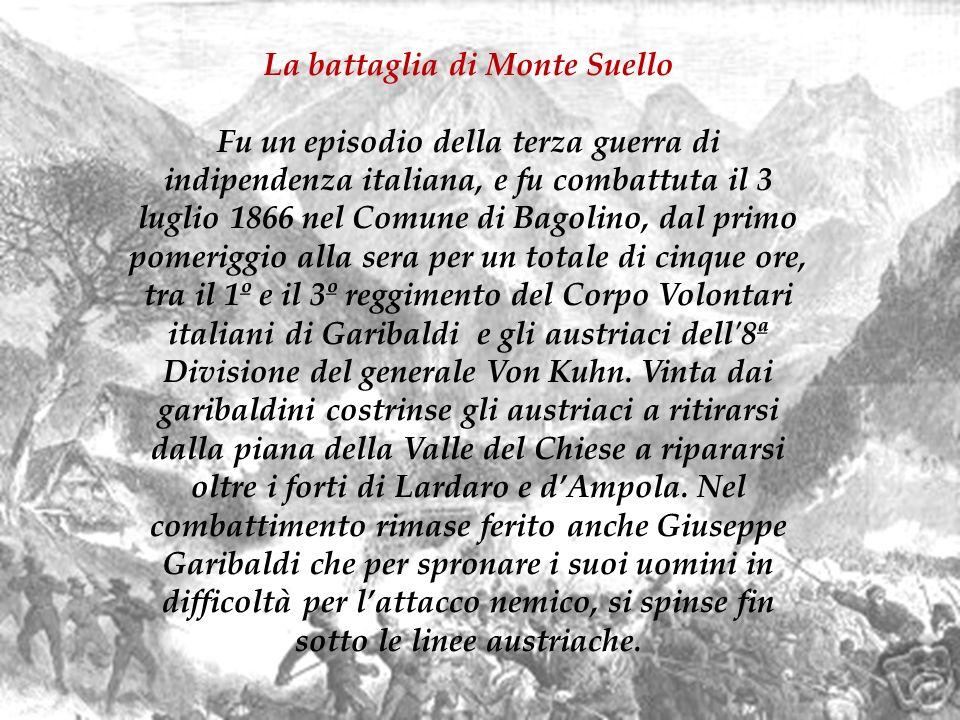 La battaglia di Monte Suello Fu un episodio della terza guerra di indipendenza italiana, e fu combattuta il 3 luglio 1866 nel Comune di Bagolino, dal