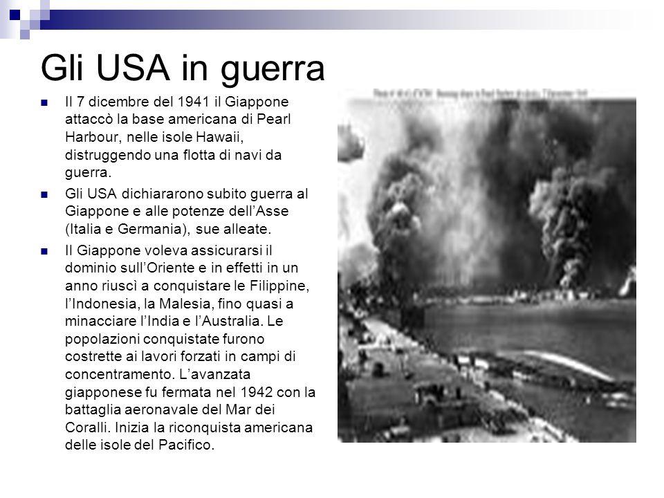 Gli USA in guerra Il 7 dicembre del 1941 il Giappone attaccò la base americana di Pearl Harbour, nelle isole Hawaii, distruggendo una flotta di navi d