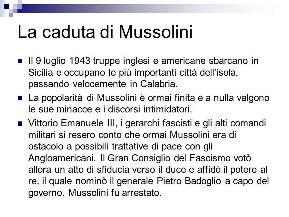 La caduta di Mussolini Il 9 luglio 1943 truppe inglesi e americane sbarcano in Sicilia e occupano le più importanti città dellisola, passando veloceme