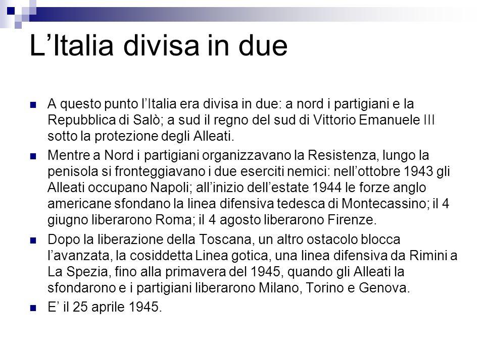 LItalia divisa in due A questo punto lItalia era divisa in due: a nord i partigiani e la Repubblica di Salò; a sud il regno del sud di Vittorio Emanue