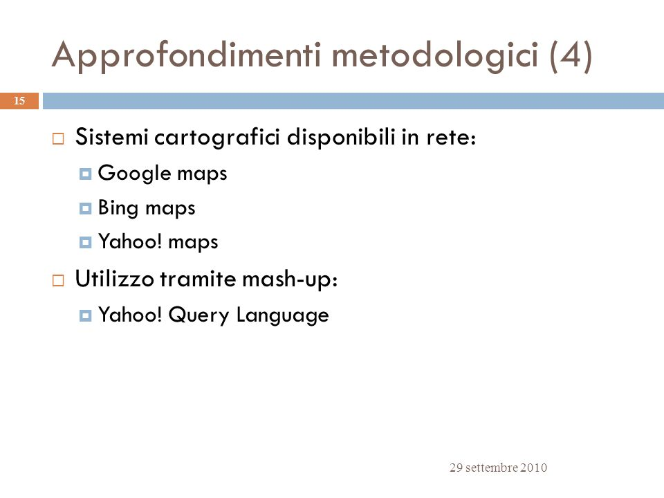Approfondimenti metodologici (4) 29 settembre 2010 15 Sistemi cartografici disponibili in rete: Google maps Bing maps Yahoo! maps Utilizzo tramite mas