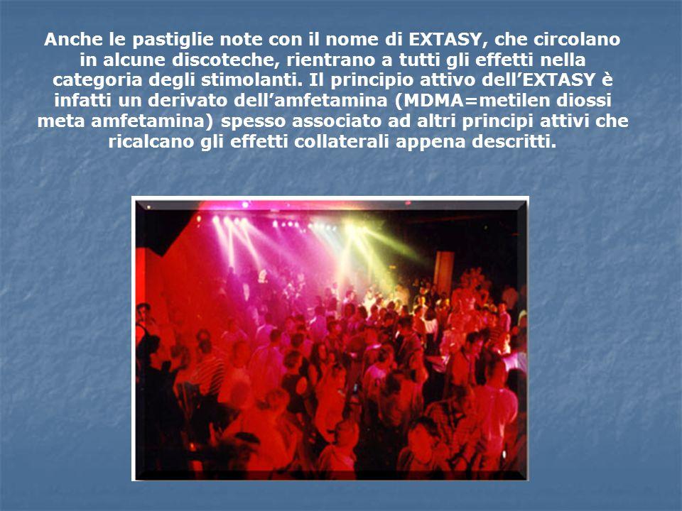 Anche le pastiglie note con il nome di EXTASY, che circolano in alcune discoteche, rientrano a tutti gli effetti nella categoria degli stimolanti. Il