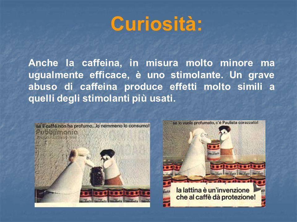 Curiosità: Anche la caffeina, in misura molto minore ma ugualmente efficace, è uno stimolante. Un grave abuso di caffeina produce effetti molto simili