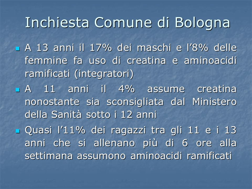 Inchiesta Comune di Bologna A 13 anni il 17% dei maschi e l8% delle femmine fa uso di creatina e aminoacidi ramificati (integratori) A 13 anni il 17%