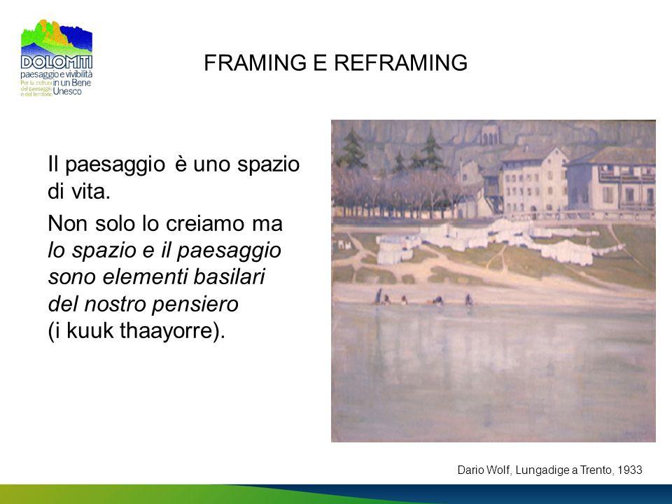 FRAMING E REFRAMING Il paesaggio è uno spazio di vita. Non solo lo creiamo ma lo spazio e il paesaggio sono elementi basilari del nostro pensiero (i k