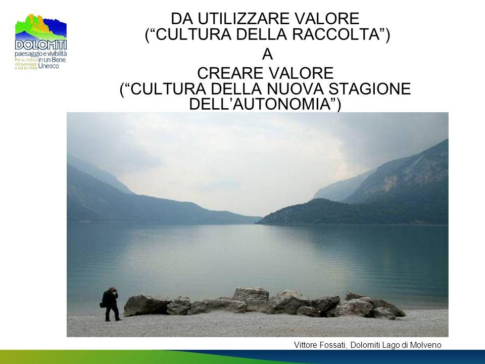 DA UTILIZZARE VALORE (CULTURA DELLA RACCOLTA) A CREARE VALORE (CULTURA DELLA NUOVA STAGIONE DELLAUTONOMIA) Vittore Fossati, Dolomiti Lago di Molveno