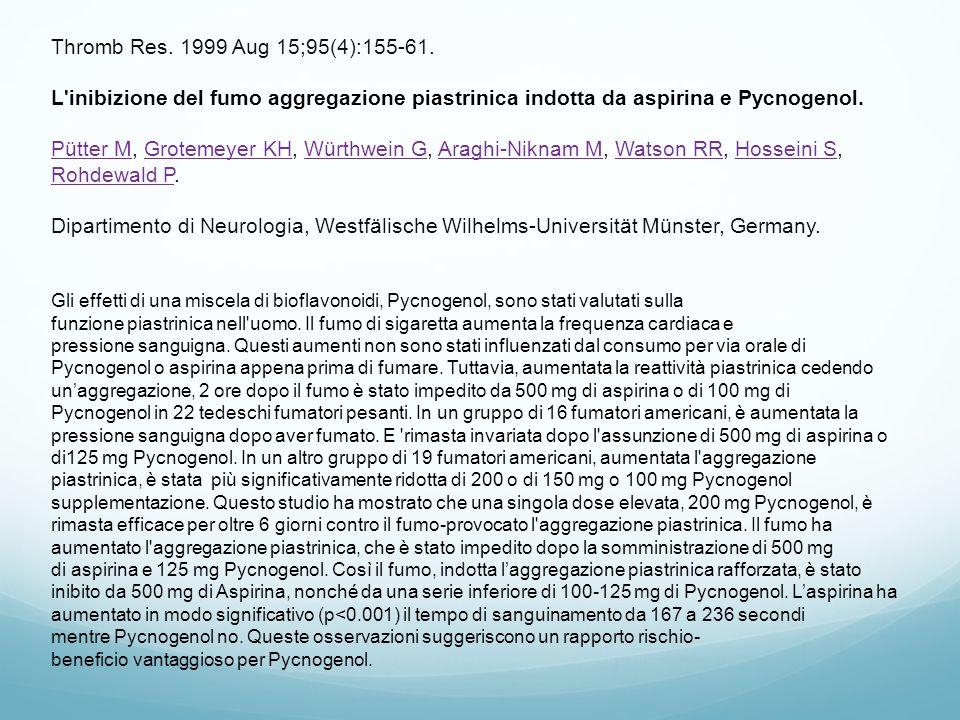 Thromb Res. 1999 Aug 15;95(4):155-61. L'inibizione del fumo aggregazione piastrinica indotta da aspirina e Pycnogenol. Pütter M, Grotemeyer KH, Würthw