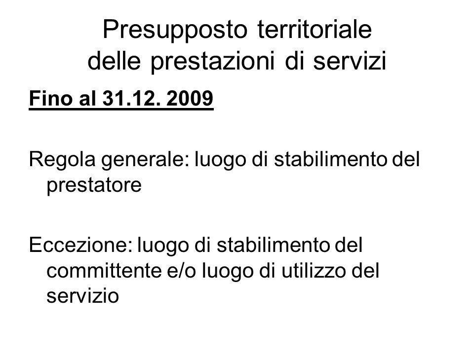Presupposto territoriale delle prestazioni di servizi Fino al 31.12. 2009 Regola generale: luogo di stabilimento del prestatore Eccezione: luogo di st