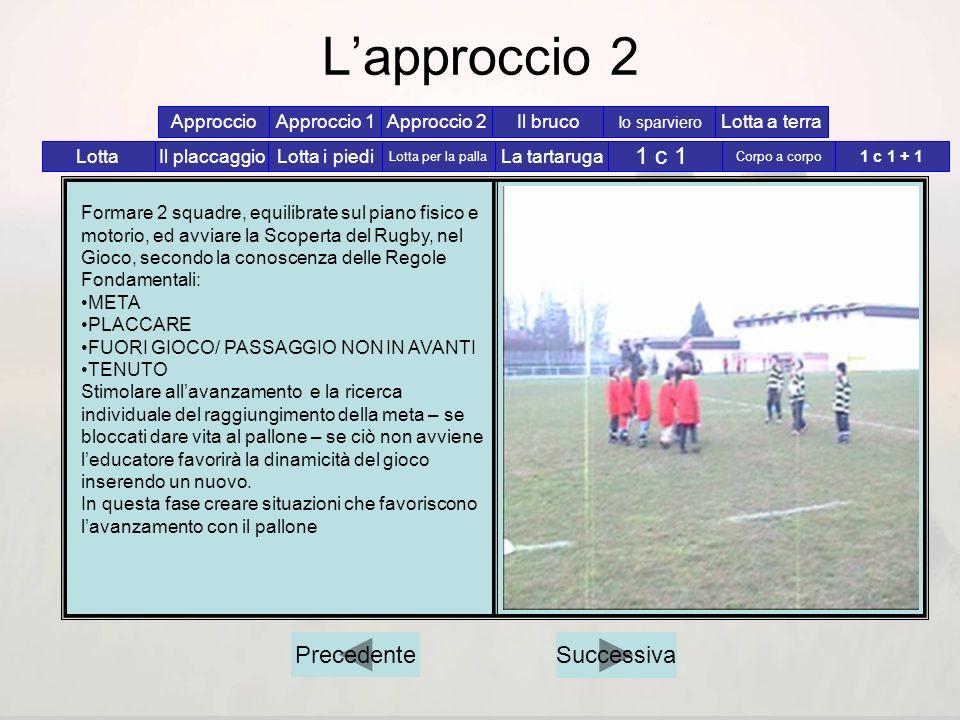 Lapproccio 1 Formare 2 squadre, equilibrate sul piano fisico e motorio, ed avviare la Scoperta del Rugby, nel Gioco, secondo la conoscenza delle Regol