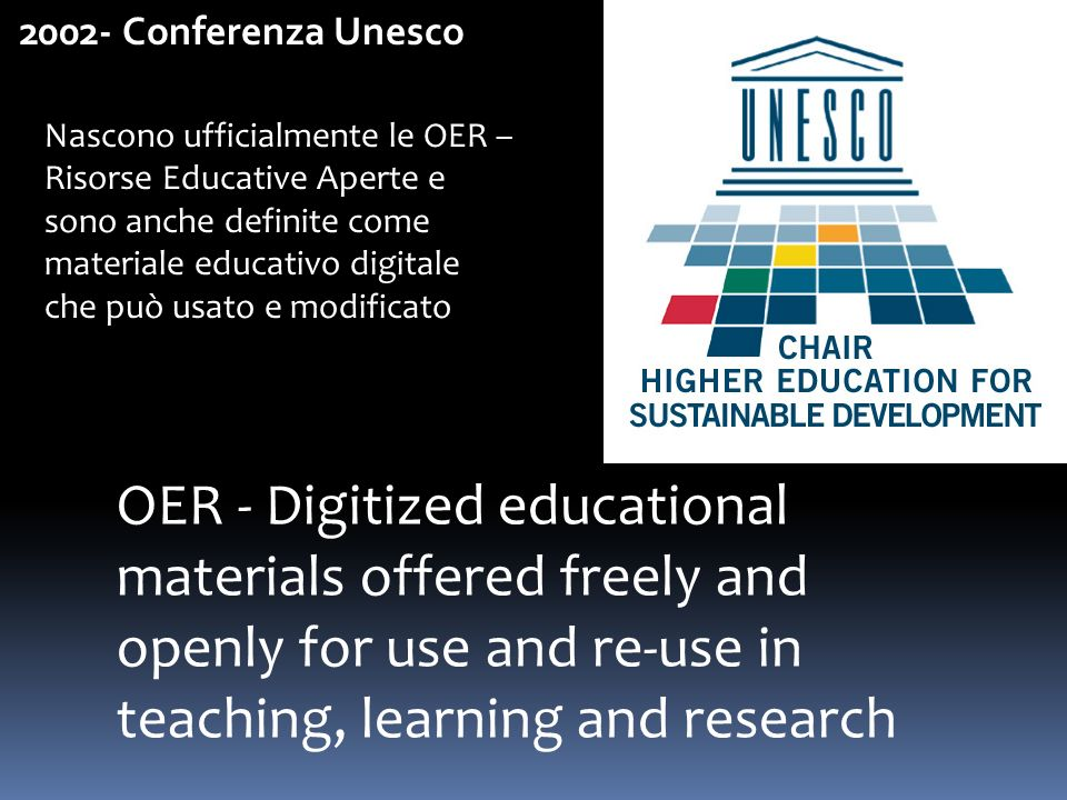 2002- Conferenza Unesco OER - Digitized educational materials offered freely and openly for use and re-use in teaching, learning and research Nascono ufficialmente le OER – Risorse Educative Aperte e sono anche definite come materiale educativo digitale che può usato e modificato