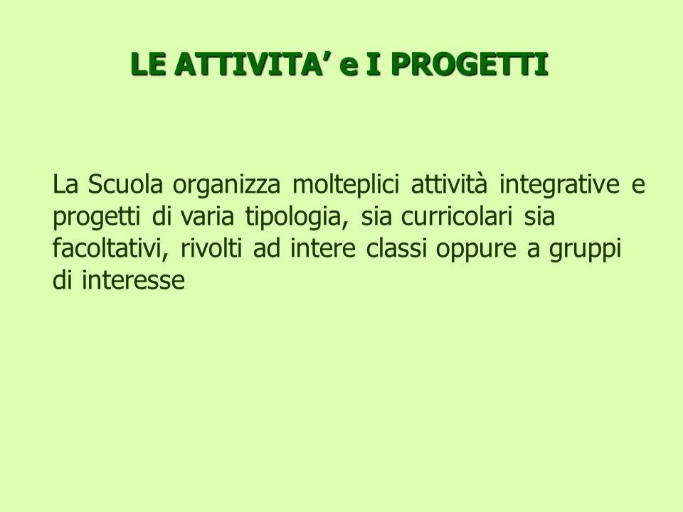 LE ATTIVITA e I PROGETTI La Scuola organizza molteplici attività integrative e progetti di varia tipologia, sia curricolari sia facoltativi, rivolti a