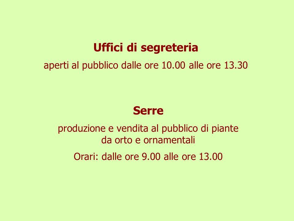 Uffici di segreteria aperti al pubblico dalle ore 10.00 alle ore 13.30 Serre produzione e vendita al pubblico di piante da orto e ornamentali Orari: d
