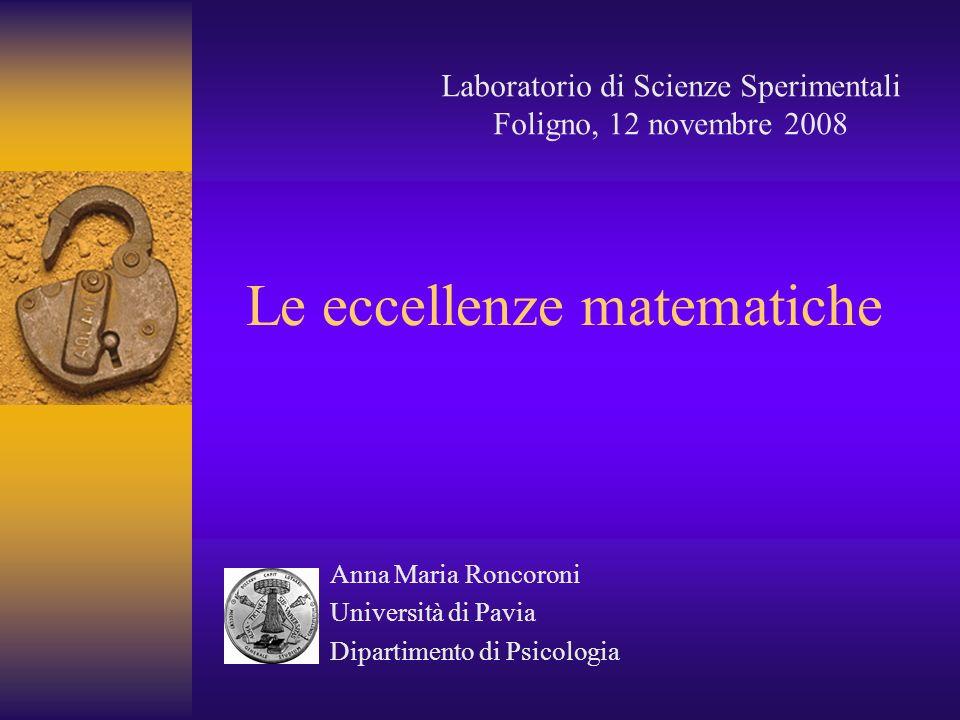 Le eccellenze matematiche Anna Maria Roncoroni Università di Pavia Dipartimento di Psicologia Laboratorio di Scienze Sperimentali Foligno, 12 novembre