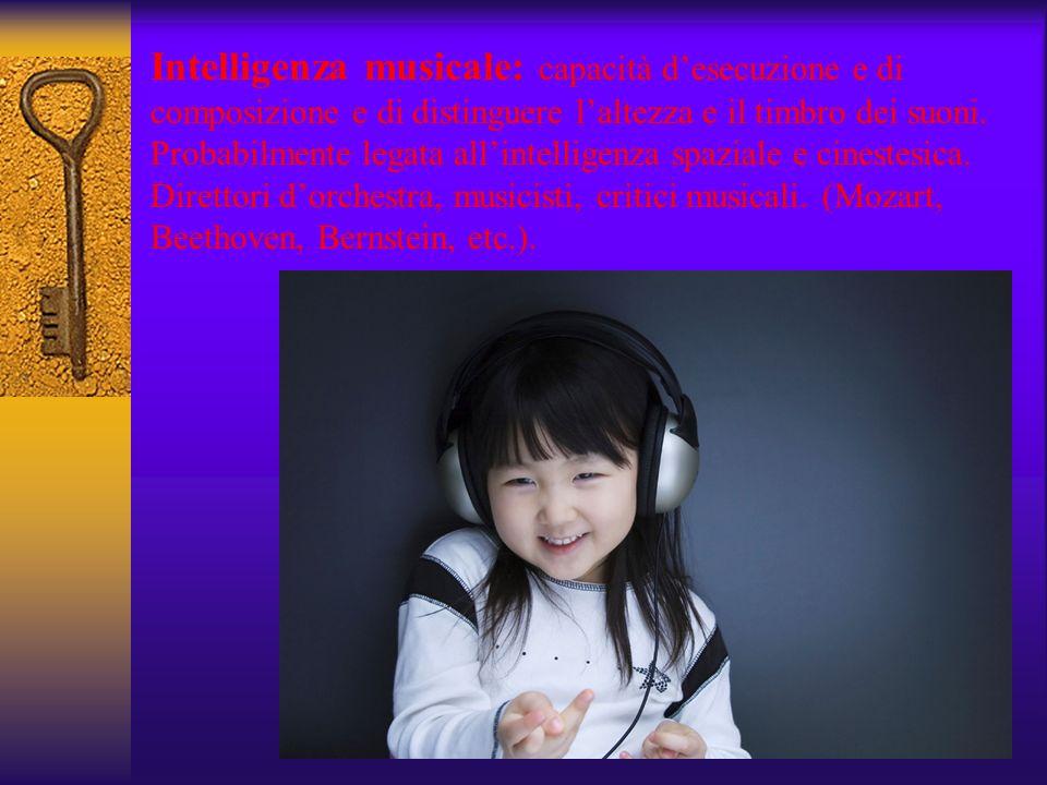 Intelligenza musicale: capacità desecuzione e di composizione e di distinguere laltezza e il timbro dei suoni. Probabilmente legata allintelligenza sp