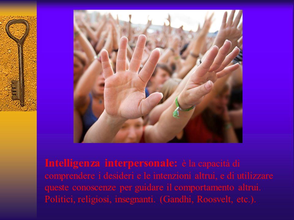 Intelligenza interpersonale: è la capacità di comprendere i desideri e le intenzioni altrui, e di utilizzare queste conoscenze per guidare il comporta