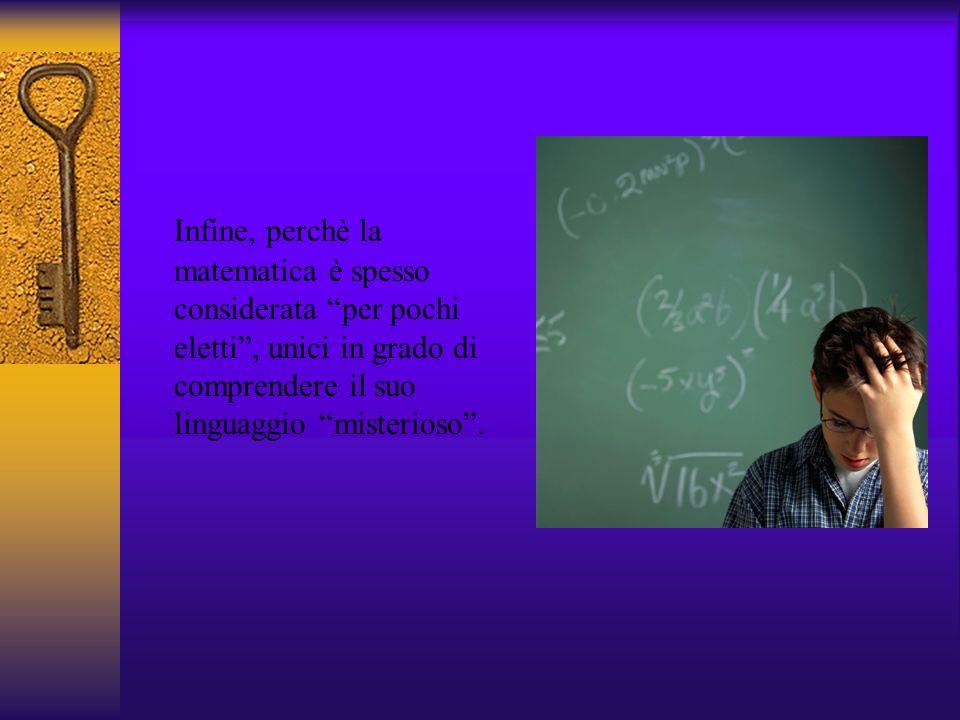 Infine, perchè la matematica è spesso considerata per pochi eletti, unici in grado di comprendere il suo linguaggio misterioso.