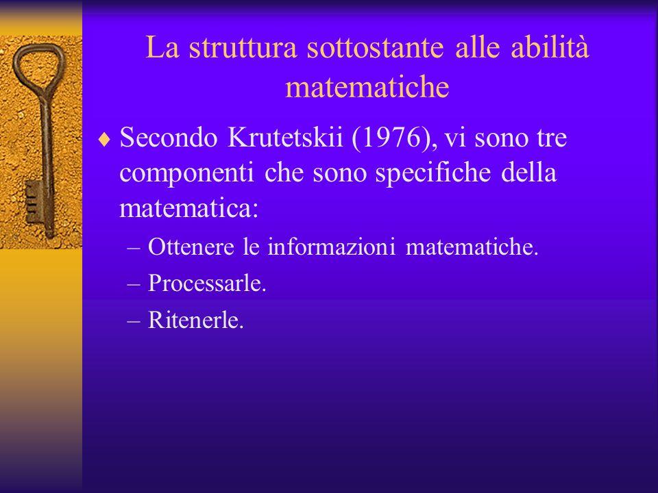 La struttura sottostante alle abilità matematiche Secondo Krutetskii (1976), vi sono tre componenti che sono specifiche della matematica: –Ottenere le