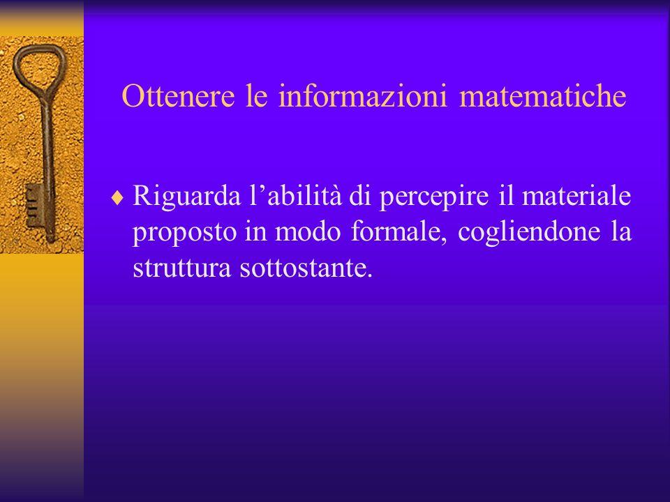 Ottenere le informazioni matematiche Riguarda labilità di percepire il materiale proposto in modo formale, cogliendone la struttura sottostante.