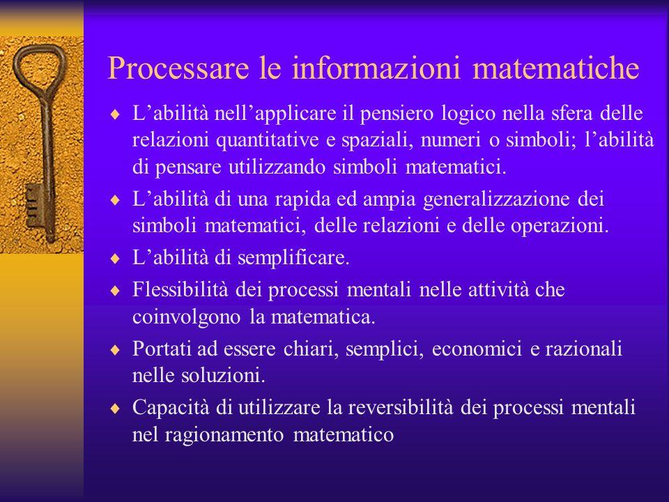 Processare le informazioni matematiche Labilità nellapplicare il pensiero logico nella sfera delle relazioni quantitative e spaziali, numeri o simboli