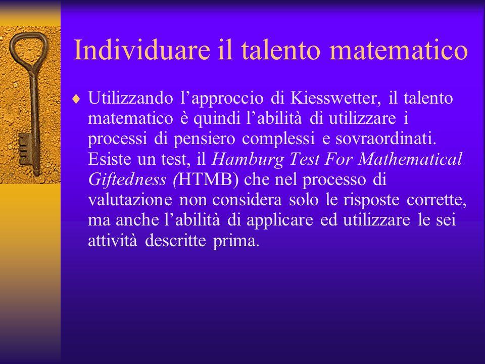 Individuare il talento matematico Utilizzando lapproccio di Kiesswetter, il talento matematico è quindi labilità di utilizzare i processi di pensiero
