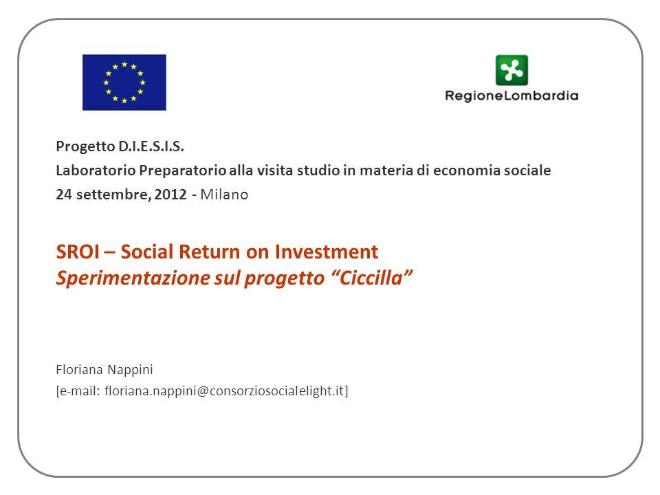 SROI – Social Return on Investment Sperimentazione sul progetto Ciccilla Floriana Nappini [e-mail: floriana.nappini@consorziosocialelight.it] Progetto