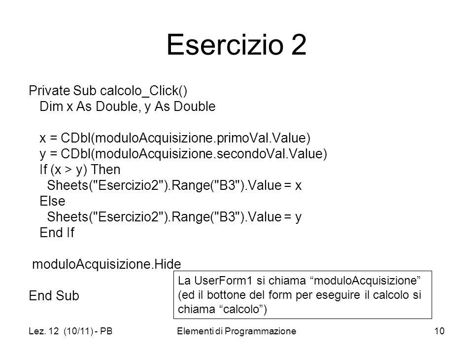 Lez. 12 (10/11) - PBElementi di Programmazione10 Esercizio 2 Private Sub calcolo_Click() Dim x As Double, y As Double x = CDbl(moduloAcquisizione.prim