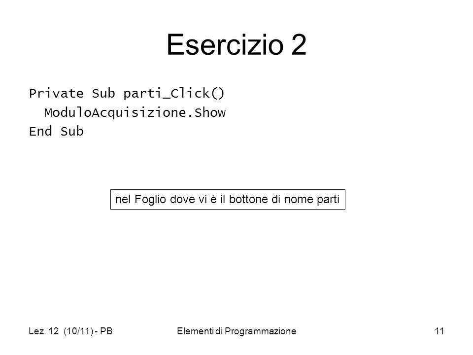 Lez. 12 (10/11) - PBElementi di Programmazione11 Esercizio 2 Private Sub parti_Click() ModuloAcquisizione.Show End Sub nel Foglio dove vi è il bottone