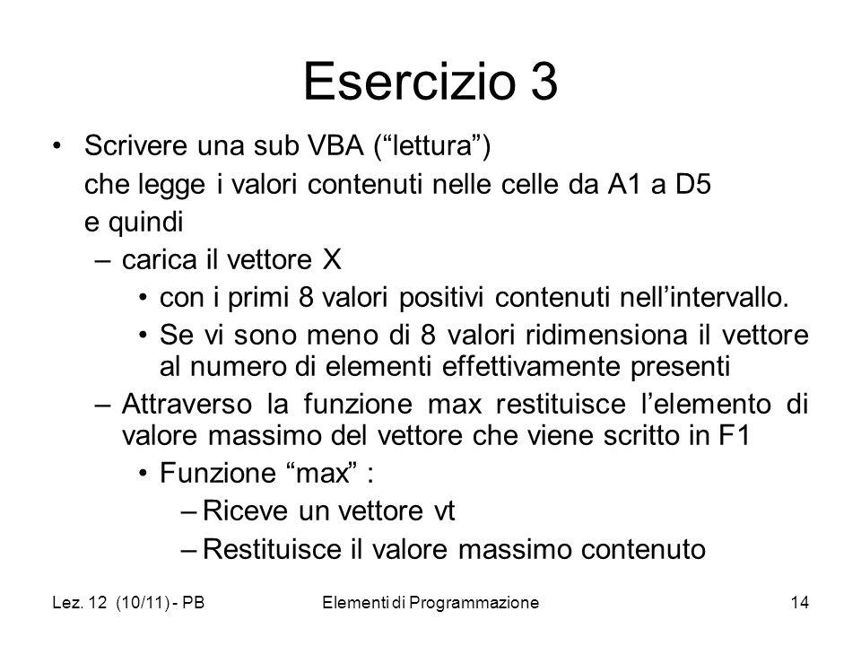 Lez. 12 (10/11) - PBElementi di Programmazione14 Esercizio 3 Scrivere una sub VBA (lettura) che legge i valori contenuti nelle celle da A1 a D5 e quin
