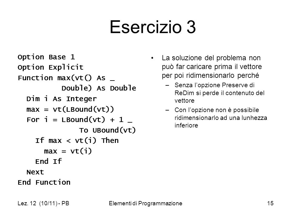 Lez. 12 (10/11) - PBElementi di Programmazione15 Esercizio 3 Option Base 1 Option Explicit Function max(vt() As _ Double) As Double Dim i As Integer m
