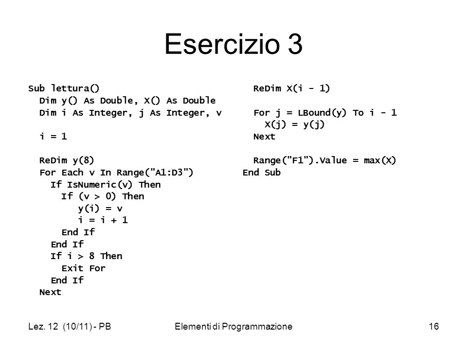 Lez. 12 (10/11) - PBElementi di Programmazione16 Esercizio 3 Sub lettura() Dim y() As Double, X() As Double Dim i As Integer, j As Integer, v i = 1 Re