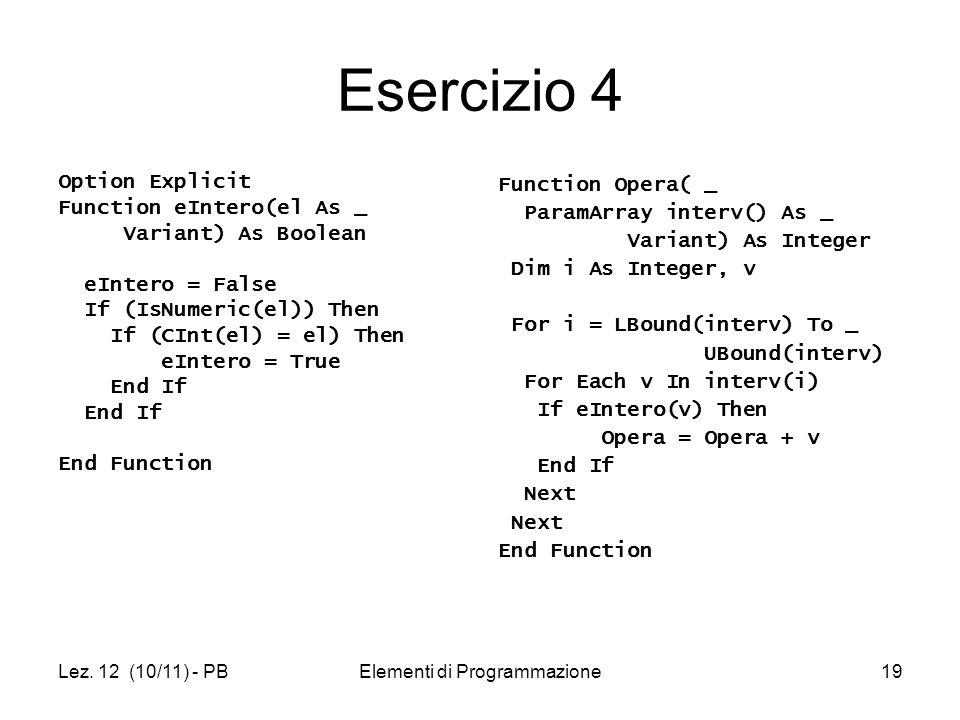 Lez. 12 (10/11) - PBElementi di Programmazione19 Esercizio 4 Option Explicit Function eIntero(el As _ Variant) As Boolean eIntero = False If (IsNumeri