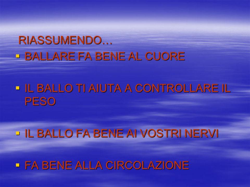 RIASSUMENDO… RIASSUMENDO… BALLARE FA BENE AL CUORE BALLARE FA BENE AL CUORE IL BALLO TI AIUTA A CONTROLLARE IL PESO IL BALLO TI AIUTA A CONTROLLARE IL