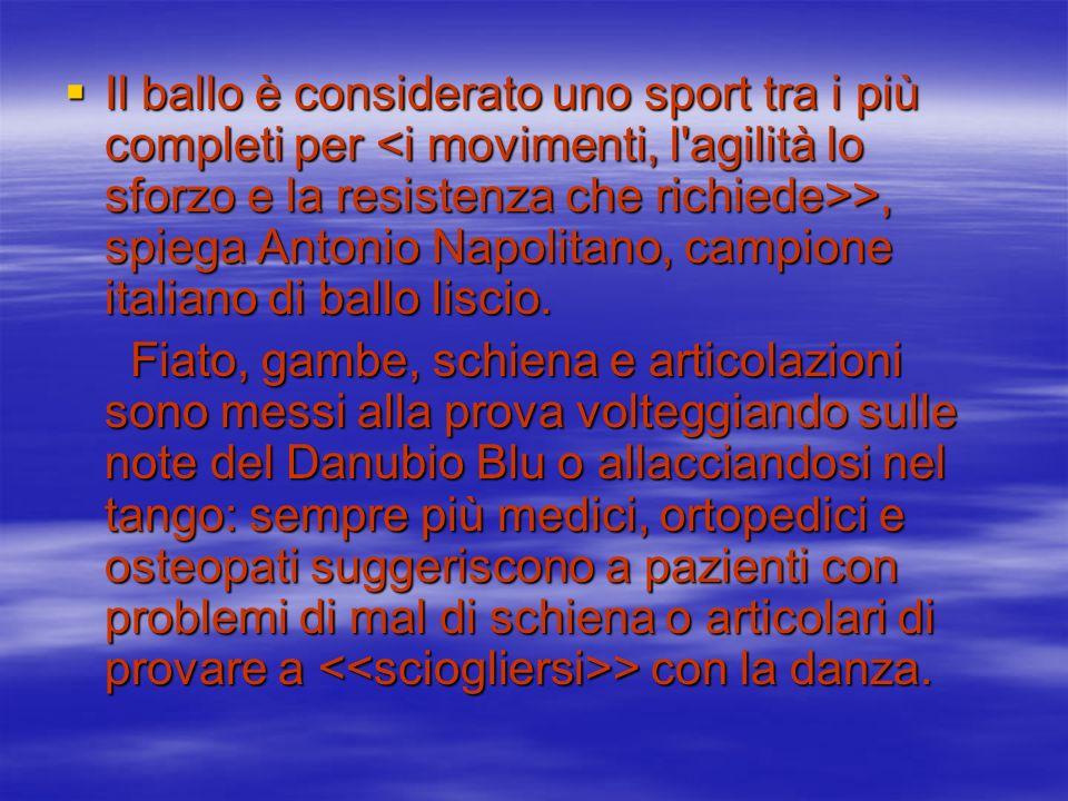 Il ballo è considerato uno sport tra i più completi per >, spiega Antonio Napolitano, campione italiano di ballo liscio. Il ballo è considerato uno sp
