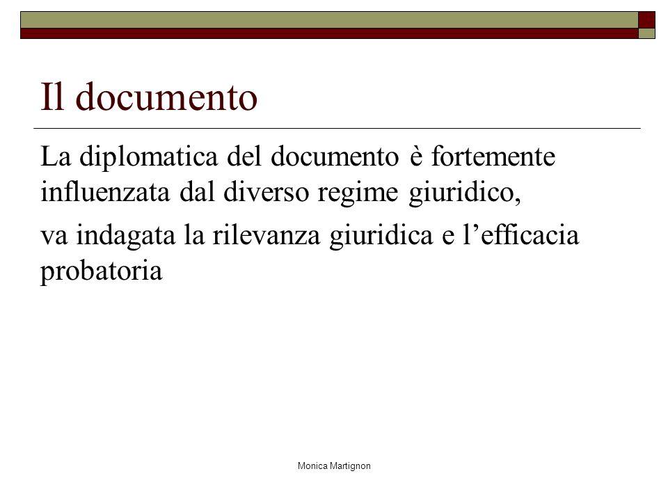 Monica Martignon Il documento La diplomatica del documento è fortemente influenzata dal diverso regime giuridico, va indagata la rilevanza giuridica e lefficacia probatoria