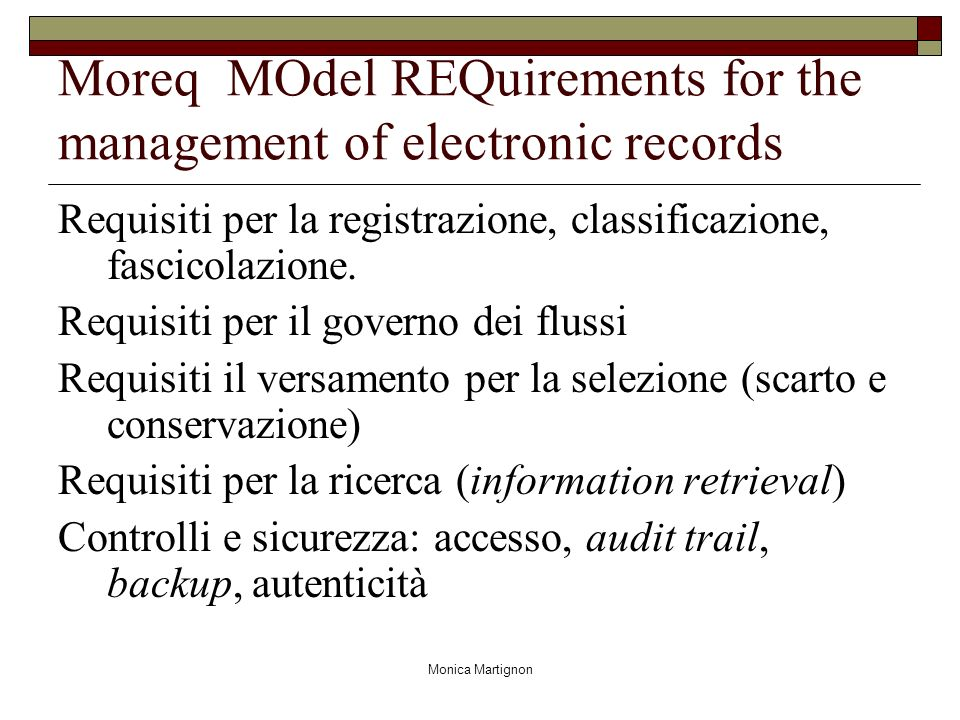 Monica Martignon Moreq MOdel REQuirements for the management of electronic records Requisiti per la registrazione, classificazione, fascicolazione. Re