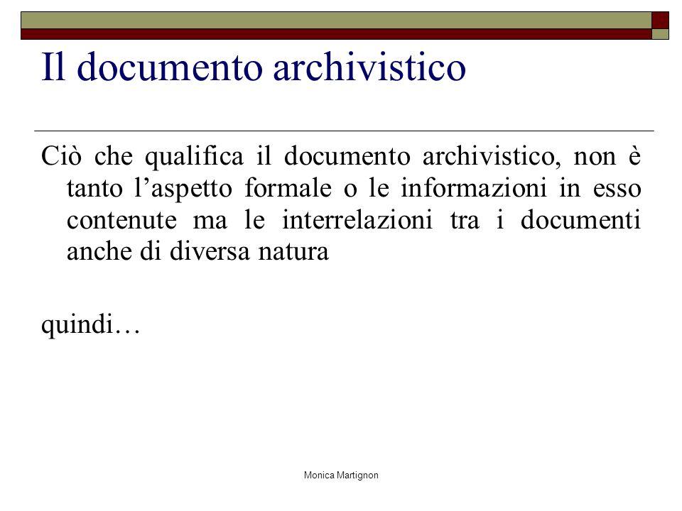 Monica Martignon Il documento archivistico Ciò che qualifica il documento archivistico, non è tanto laspetto formale o le informazioni in esso contenute ma le interrelazioni tra i documenti anche di diversa natura quindi…