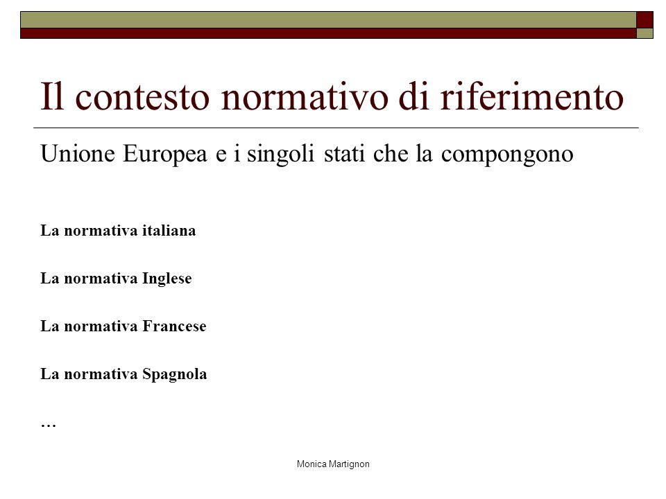 Monica Martignon Il contesto normativo di riferimento Unione Europea e i singoli stati che la compongono La normativa italiana La normativa Inglese La normativa Francese La normativa Spagnola …