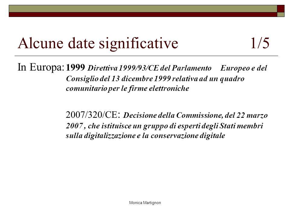 Monica Martignon Alcune date significative 1/5 In Europa: 1999 Direttiva 1999/93/CE del Parlamento Europeo e del Consiglio del 13 dicembre 1999 relativa ad un quadro comunitario per le firme elettroniche 2007/320/CE : Decisione della Commissione, del 22 marzo 2007, che istituisce un gruppo di esperti degli Stati membri sulla digitalizzazione e la conservazione digitale