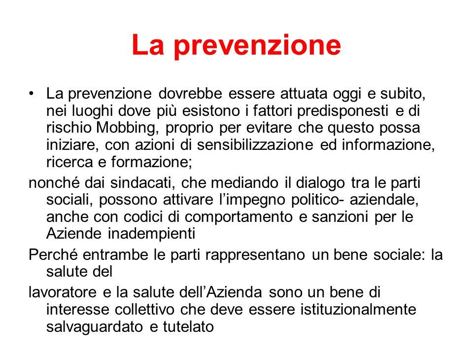 La prevenzione La prevenzione dovrebbe essere attuata oggi e subito, nei luoghi dove più esistono i fattori predisponesti e di rischio Mobbing, propri